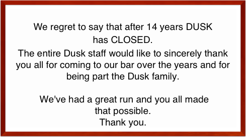 We regret to say that after 14 years DUSK  has CLOSED. The entire Dusk staff would like to sincerely thank you all for coming to our bar over the years and for being part the Dusk family.   We've had a great run and you all made that possible.  Thank you.